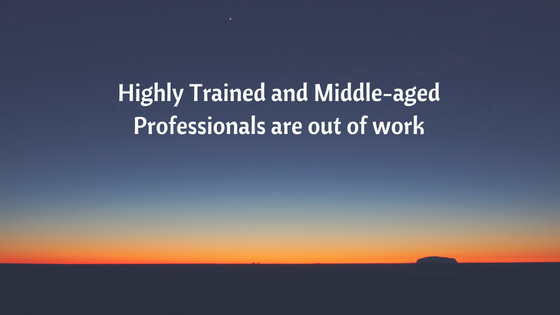 Highly trained and Middle aged professionals are out of work
